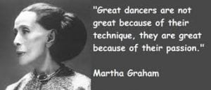 Great Dancers are not great because of their technique. They are great because of their passion. - Martha Graham